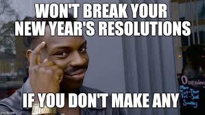 New Years Resolution Meme - i never make resolutions imgflip