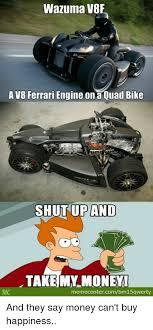 Quad Memes - wazuma v8f a v8 ferrari engine ona quad bike shut up and take my