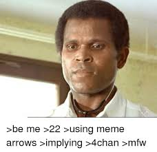 be me 22 using meme arrows implying 4chan mfw 4chan meme on me me