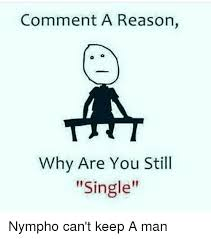 How To Keep A Man Meme - comment a reason why are you still single nympho can t keep a man