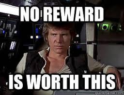 Solo Meme - no reward is worth this han solo quickmeme