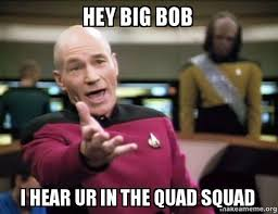 Quad Memes - hey big bob i hear ur in the quad squad annoyed picard make a meme