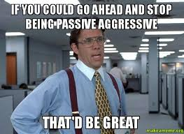 Passive Aggressive Meme - if you could go ahead and stop being passive aggressive that d be