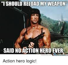 An Hero Meme - i shouldreloadimyweapondt saidno action hero ever meme center