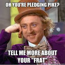 Pike Meme - oh you re pledging pike tell me more about your frat willy