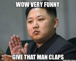 Very Funny Meme - wow very funny give that man claps kim jong un divertenti