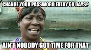 Password Meme - change your password every 60 days ain t nobody got time for that