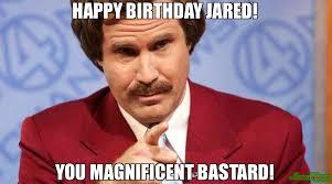 Jared Meme - happy birthday jared you magnificent bastard meme ron burgundy
