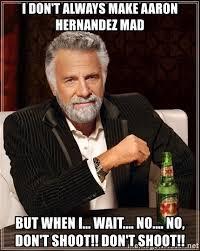 Aaron Hernandez Memes - i don t always make aaron hernandez mad but when i wait no
