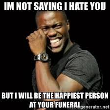 I Hate You Meme - im not saying i hate you but i will be the happiest person at your