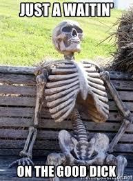 just a waitin on the good dick waiting skeleton meme meme generator