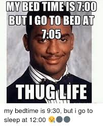Go Sleep Meme - my time stoo bed buti go to bed at thug life my bedtime is 930 but i