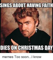 Christmas Day Meme - singsabout having faith dies on christmas day memes too sooni know
