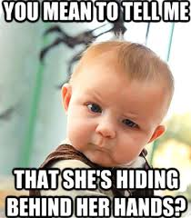 Tell Me Meme - you mean to tell me that she s hiding behind her hands meme