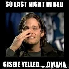 Tom Brady Omaha Meme - so last night in bed gisele yelled omaha tom brady crying