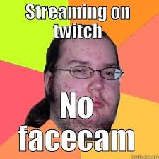 Twitch Memes - streaming on twitch tv no face cam quickmeme