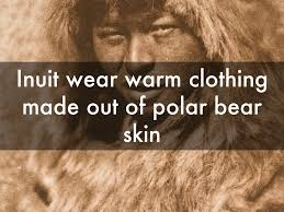 inuit wear warm clothing made out of polar bear skin