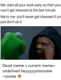 Current Memes - me start all your work early so then you won t get stressed at the
