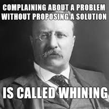 Stop Whining Meme - complaining about a problem without proposing a solution is called
