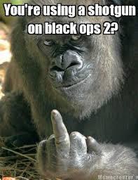 Black Ops 2 Memes - meme creator you re using a shotgun on black ops 2 meme