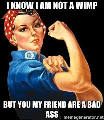 Strong Woman Meme - i know i am not a wimp but you my friend are a bad ass strong