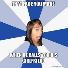Annoying Girlfriend Meme - that face you make when he calls you his girlfriend annoying