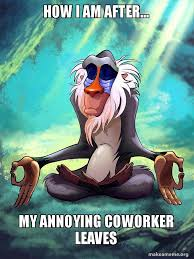 Annoying Coworker Meme - how i am after my annoying coworker leaves rafiki meditating
