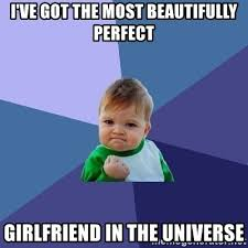 Perfect Girlfriend Meme - i ve got the most beautifully perfect girlfriend in the universe