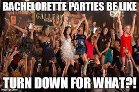 Bachelorette Party Meme - elegant bachelor party meme turn down for what bachelorette parties