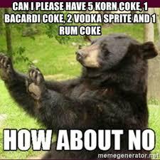 Coke Bear Meme - can i please have 5 korn coke 1 bacardi coke 2 vodka sprite and 1