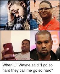 Funny Lil Wayne Memes - cams a aren when lil wayne said i go so hard they call me go so
