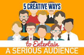 5 creative ways to entertain a serious audience