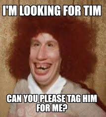 Tim Meme - meme maker im looking for tim can you please tag him for me