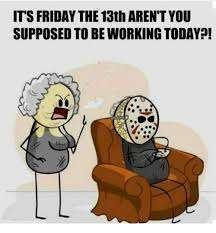 Friday The 13 Meme - it s friday the 13th aren tyou supposed to be working today c