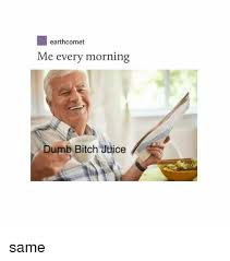 Stupid Bitch Meme - earthcomet me every morning dumb bitch juice same bitch meme on sizzle