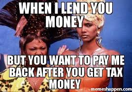 Tax Money Meme - when i lend you money but you want to pay me back after you get