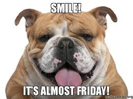 Almost Friday Meme - smile it s almost friday make a meme