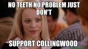 Mean Girls Memes - no teeth no problem just don t support collingwood mean girls