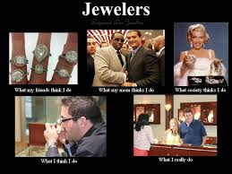 What People Think Meme - what people think i do jewelers edition designers diamonds