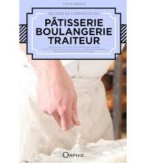 formation cuisine patisserie réussir sa formation en boulangerie pâtisserie traiteur editions