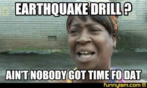 Earthquake Meme - earthquake drill ain t nobody got time fo dat meme factory
