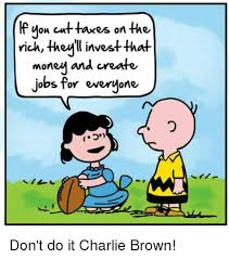 Charlie Brown Memes - kf you cut taxes on the rich they investthat money and create jobs