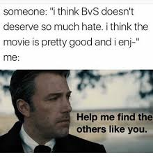 someone i think bvs doesn t deserve so much hate i think the movie