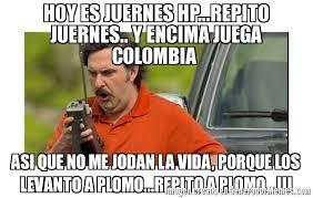 imagenes chistosas hoy juega colombia hoy es juernes hp repito juernes y encima juega colombia asi que