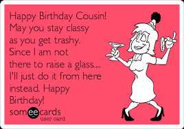 Happy Birthday Cousin Meme - happy birthday cousin may you stay classy as you get trashy