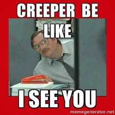 Creeper Meme - creeper be like i see you office space stapler guy meme generator