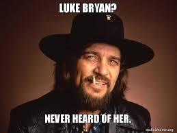 Luke Bryan Memes - luke bryan never heard of her make a meme