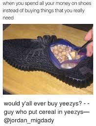 Buy All The Shoes Meme - when you spend all your money on shoes instead of buying things