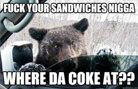 Coke Bear Meme - fuck your sandwiches nigga where da coke at cocaine bear
