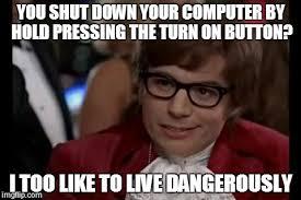 Shut Down Meme - i too like to live dangerously meme imgflip